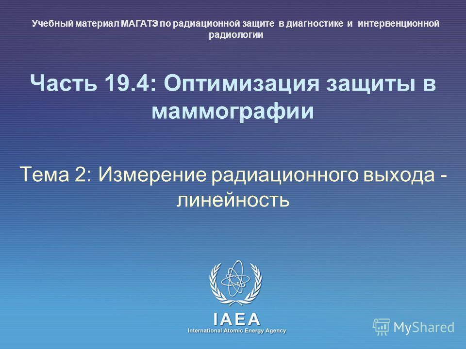 IAEA International Atomic Energy Agency Часть 19.4: Оптимизация защиты в маммографии Тема 2: Измерение радиационного выхода - линейность Учебный материал МАГАТЭ по радиационной защите в диагностике и интервенционной радиологии