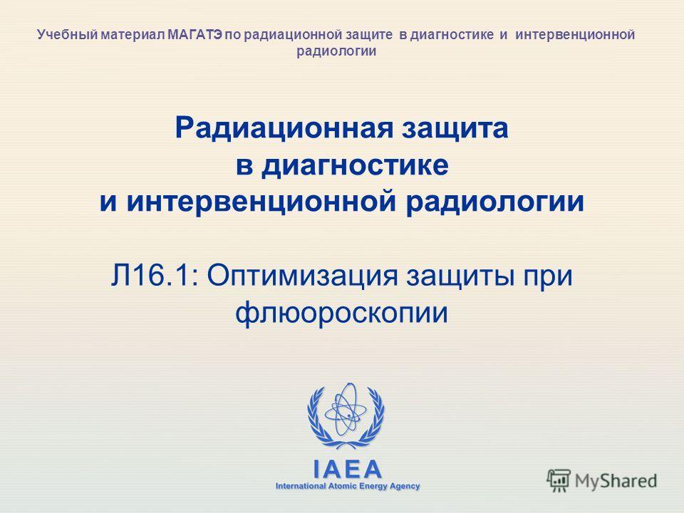 IAEA International Atomic Energy Agency Радиационная защита в диагностике и интервенционной радиологии Л16.1: Оптимизация защиты при флюороскопии Учебный материал МАГАТЭ по радиационной защите в диагностике и интервенционной радиологии