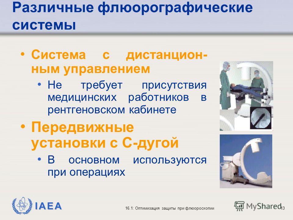 IAEA 16.1: Оптимизация защиты при флюороскопии13 Различные флюорографические системы Система с дистанцион- ным управлением Не требует присутствия медицинских работников в рентгеновском кабинете Передвижные установки с С-дугой В основном используются