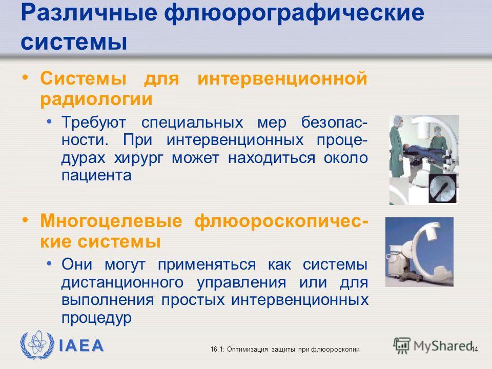 IAEA 16.1: Оптимизация защиты при флюороскопии14 Различные флюорографические системы Системы для интервенционной радиологии Требуют специальных мер безопас- ности. При интервенционных проце- дурах хирург может находиться около пациента Многоцелевые ф
