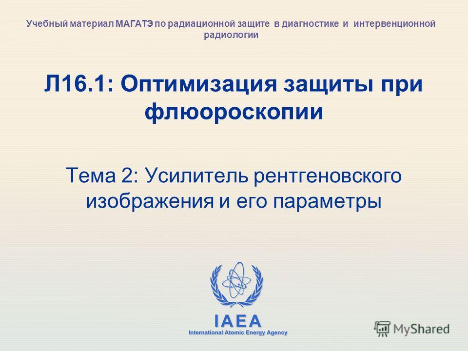 IAEA International Atomic Energy Agency Л16.1: Оптимизация защиты при флюороскопии Тема 2: Усилитель рентгеновского изображения и его параметры Учебный материал МАГАТЭ по радиационной защите в диагностике и интервенционной радиологии