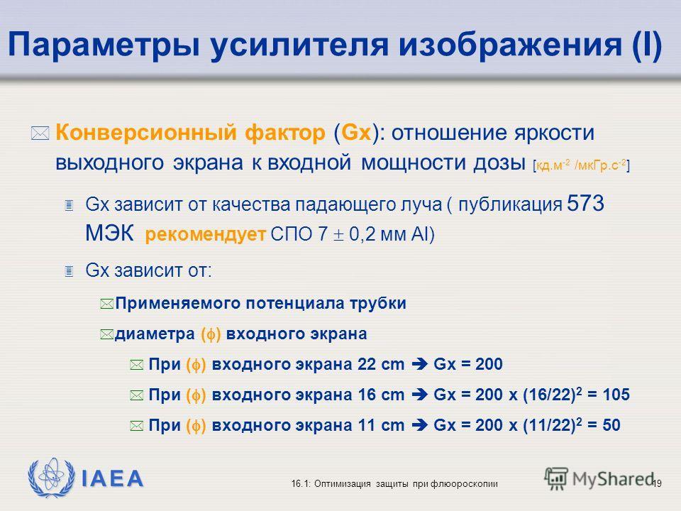 IAEA 16.1: Оптимизация защиты при флюороскопии19 Параметры усилителя изображения (I) * Конверсионный фактор (Gx): отношение яркости выходного экрана к входной мощности дозы [кд.м -2 /мкГр.с -2 ] 3 Gx зависит от качества падающего луча ( публикация 57