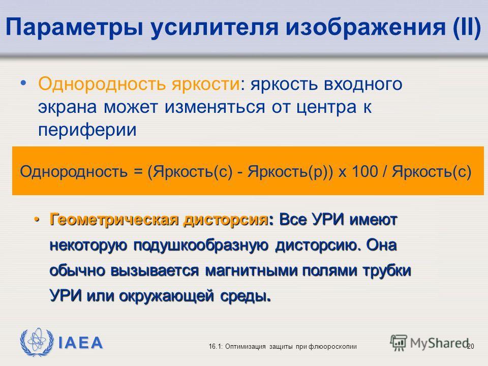 IAEA 16.1: Оптимизация защиты при флюороскопии20 Параметры усилителя изображения (II) Однородность яркости: яркость входного экрана может изменяться от центра к периферии Геометрическая дисторсия: Все УРИ имеют некоторую подушкообразную дисторсию. Он