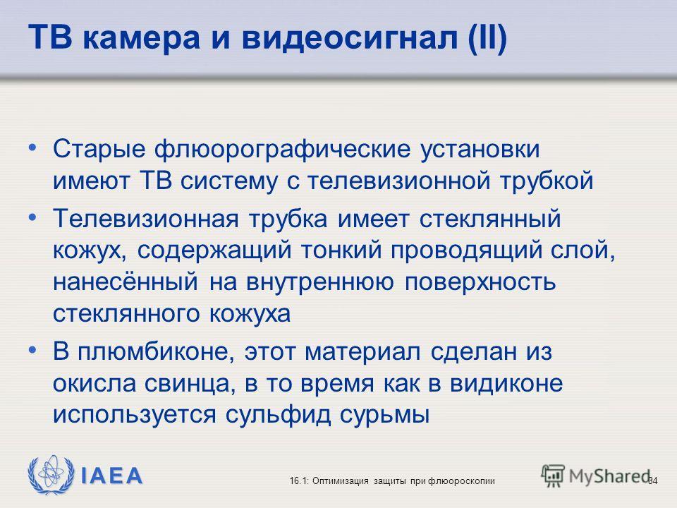 IAEA 16.1: Оптимизация защиты при флюороскопии34 ТВ камера и видеосигнал (II) Старые флюорографические установки имеют ТВ систему с телевизионной трубкой Телевизионная трубка имеет стеклянный кожух, содержащий тонкий проводящий слой, нанесённый на вн