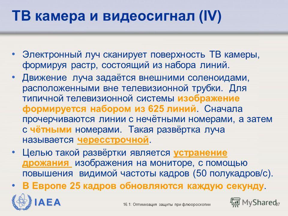 IAEA 16.1: Оптимизация защиты при флюороскопии37 ТВ камера и видеосигнал (IV) Электронный луч сканирует поверхность ТВ камеры, формируя растр, состоящий из набора линий. Движение луча задаётся внешними соленоидами, расположенными вне телевизионной тр