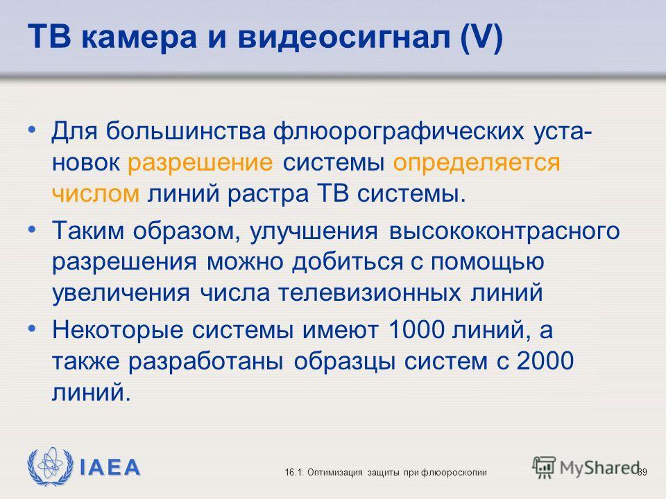 IAEA 16.1: Оптимизация защиты при флюороскопии39 ТВ камера и видеосигнал (V) Для большинства флюорографических уста- новок разрешение системы определяется числом линий растра ТВ системы. Таким образом, улучшения высококонтрасного разрешения можно доб