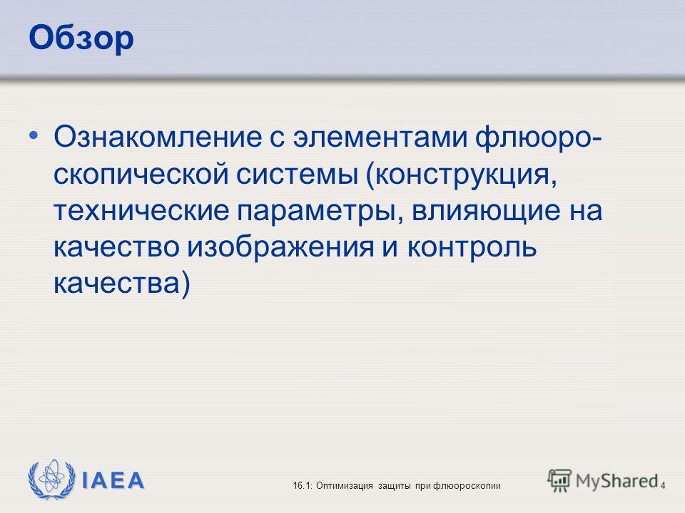 IAEA 16.1: Оптимизация защиты при флюороскопии4 Обзор Ознакомление с элементами флюоро- скопической системы (конструкция, технические параметры, влияющие на качество изображения и контроль качества)