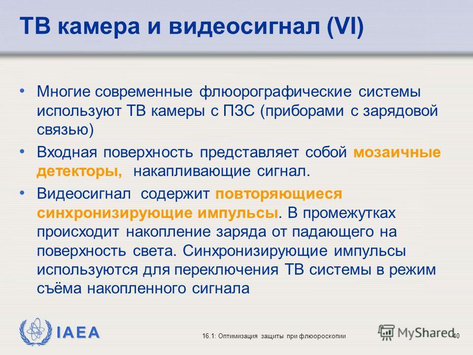 IAEA 16.1: Оптимизация защиты при флюороскопии40 ТВ камера и видеосигнал (VI) Многие современные флюорографические системы используют ТВ камеры с ПЗС (приборами с зарядовой связью) Входная поверхность представляет собой мозаичные детекторы, накаплива