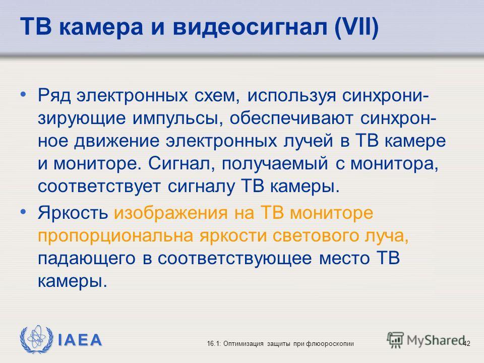 IAEA 16.1: Оптимизация защиты при флюороскопии42 ТВ камера и видеосигнал (VII) Ряд электронных схем, используя синхрони- зирующие импульсы, обеспечивают синхрон- ное движение электронных лучей в ТВ камере и мониторе. Сигнал, получаемый с монитора, со