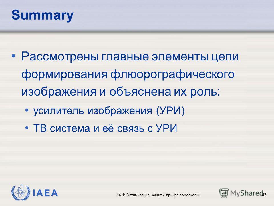 IAEA 16.1: Оптимизация защиты при флюороскопии47 Summary Рассмотрены главные элементы цепи формирования флюорографического изображения и объяснена их роль: усилитель изображения (УРИ) ТВ система и её связь с УРИ