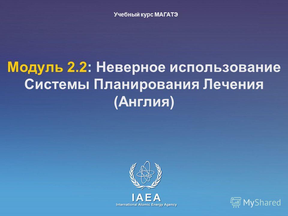 IAEA International Atomic Energy Agency Mодуль 2.2: Неверное использование Системы Планирования Лечения (Англия) Учебный курс МАГАТЭ