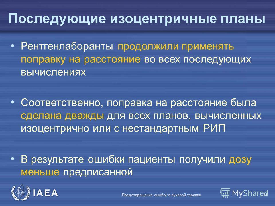 IAEA Предотвращение ошибок в лучевой терапии11 Рентгенлаборанты продолжили применять поправку на расстояние во всех последующих вычислениях Соответственно, поправка на расстояние была сделана дважды для всех планов, вычисленных изоцентрично или с нес