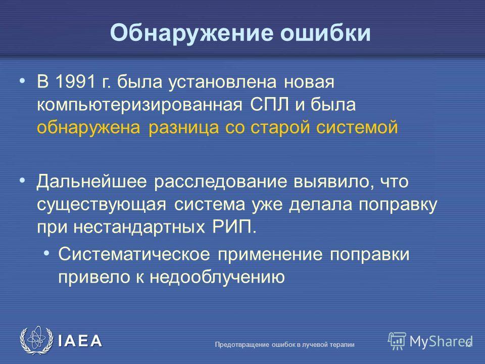 IAEA Предотвращение ошибок в лучевой терапии12 Обнаружение ошибки В 1991 г. была установлена новая компьютеризированная СПЛ и была обнаружена разница со старой системой Дальнейшее расследование выявило, что существующая система уже делала поправку пр