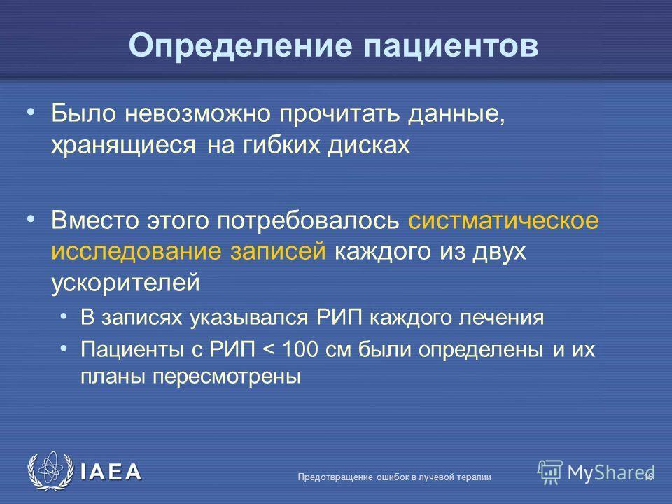 IAEA Предотвращение ошибок в лучевой терапии16 Определение пациентов Было невозможно прочитать данные, хранящиеся на гибких дисках Вместо этого потребовалось систматическое исследование записей каждого из двух ускорителей В записях указывался РИП каж