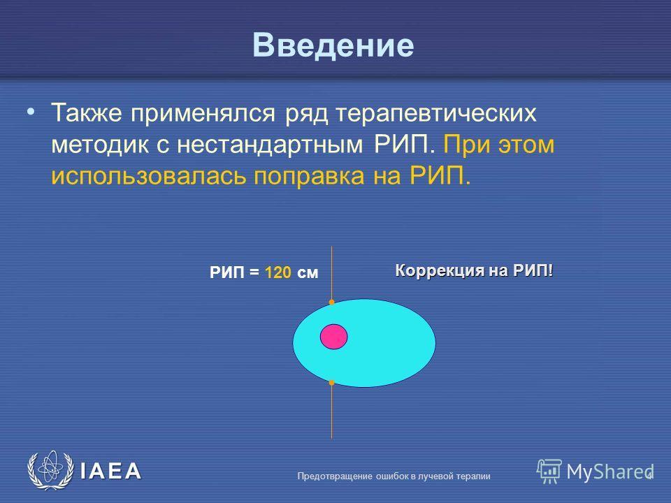 IAEA Предотвращение ошибок в лучевой терапии4 Также применялся ряд терапевтических методик с нестандартным РИП. При этом использовалась поправка на РИП. РИП = 120 cм Коррекция на РИП! Введение