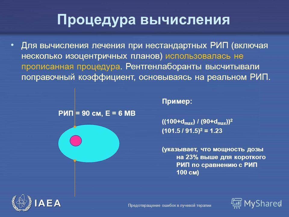 IAEA Предотвращение ошибок в лучевой терапии7 РИП = 90 cм, E = 6 МВ Пример: ((100+d max ) / (90+d max )) 2 (101.5 / 91.5) 2 = 1.23 (указывает, что мощность дозы на 23% выше для короткого РИП по сравнению с РИП 100 cм) Процедура вычисления Для вычисле