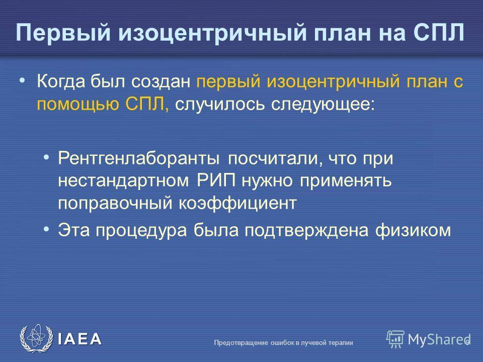 IAEA Предотвращение ошибок в лучевой терапии9 Первый изоцентричный план на СПЛ Когда был создан первый изоцентричный план с помощью СПЛ, случилось следующее: Рентгенлаборанты посчитали, что при нестандартном РИП нужно применять поправочный коэффициен
