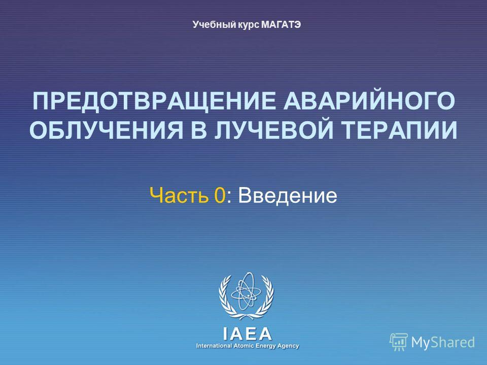 IAEA International Atomic Energy Agency ПРЕДОТВРАЩЕНИЕ АВАРИЙНОГО ОБЛУЧЕНИЯ В ЛУЧЕВОЙ ТЕРАПИИ Часть 0: Введение Учебный курс МАГАТЭ
