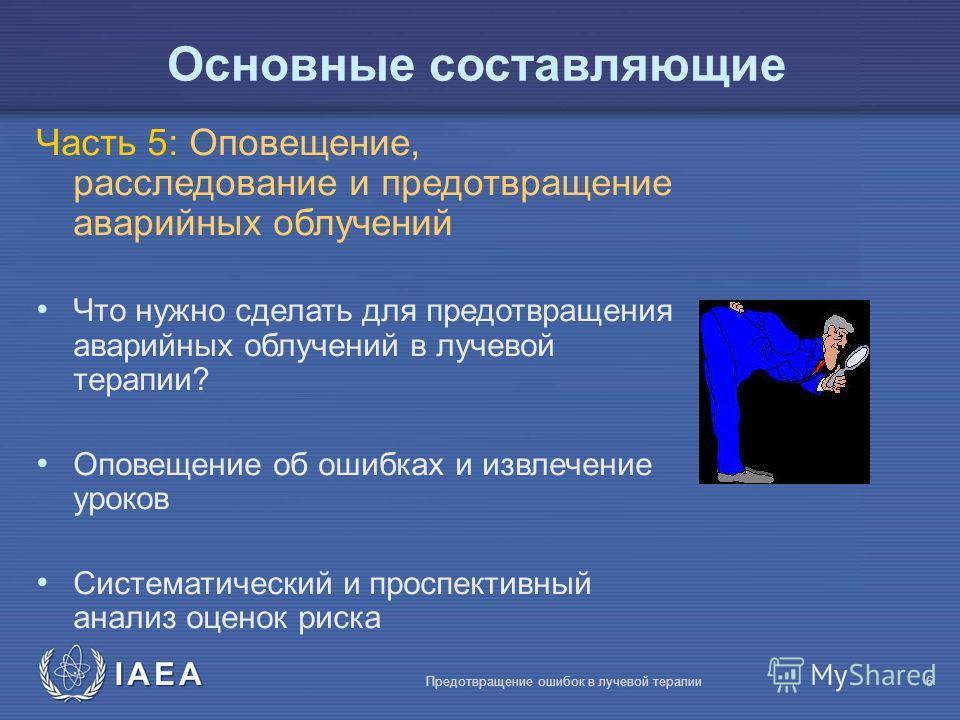 IAEA Предотвращение ошибок в лучевой терапии6 Основные составляющие Часть 5: Оповещение, расследование и предотвращение аварийных облучений Что нужно сделать для предотвращения аварийных облучений в лучевой терапии? Оповещение об ошибках и извлечение