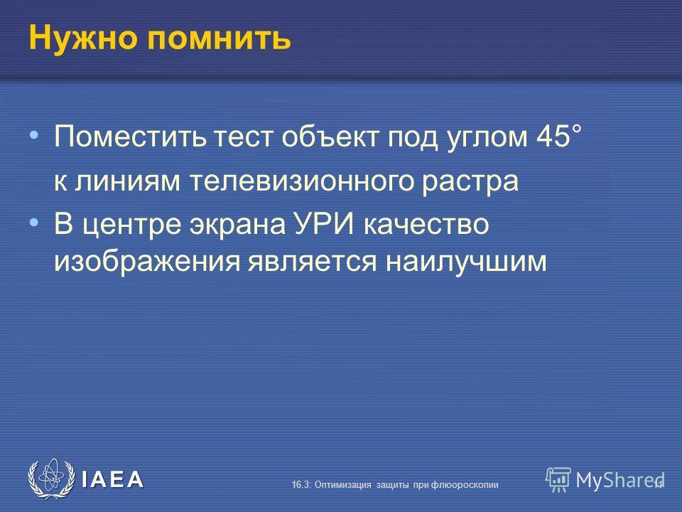 IAEA 16.3: Оптимизация защиты при флюороскопии11 Нужно помнить Поместить тест объект под углом 45° к линиям телевизионного растра В центре экрана УРИ качество изображения является наилучшим