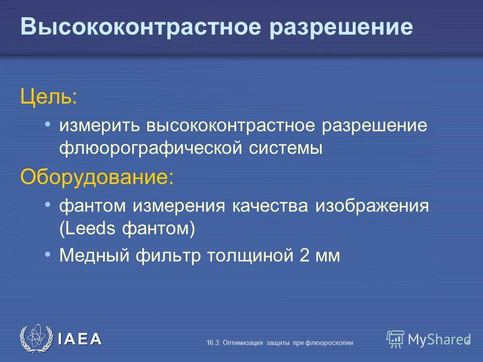 IAEA 16.3: Оптимизация защиты при флюороскопии4 Высококонтрастное разрешение Цель: измерить высококонтрастное разрешение флюорографической системы Оборудование: фантом измерения качества изображения (Leeds фантом) Медный фильтр толщиной 2 мм