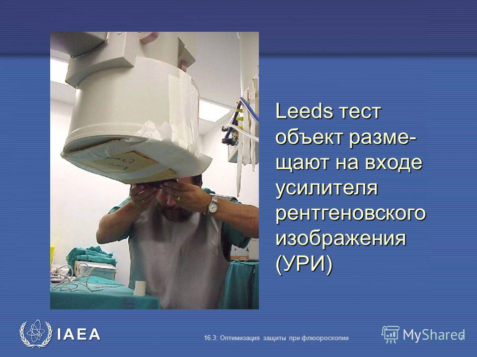 IAEA 16.3: Оптимизация защиты при флюороскопии7 Leeds тест объект разме- щают на входе усилителя рентгеновского изображения (УРИ)