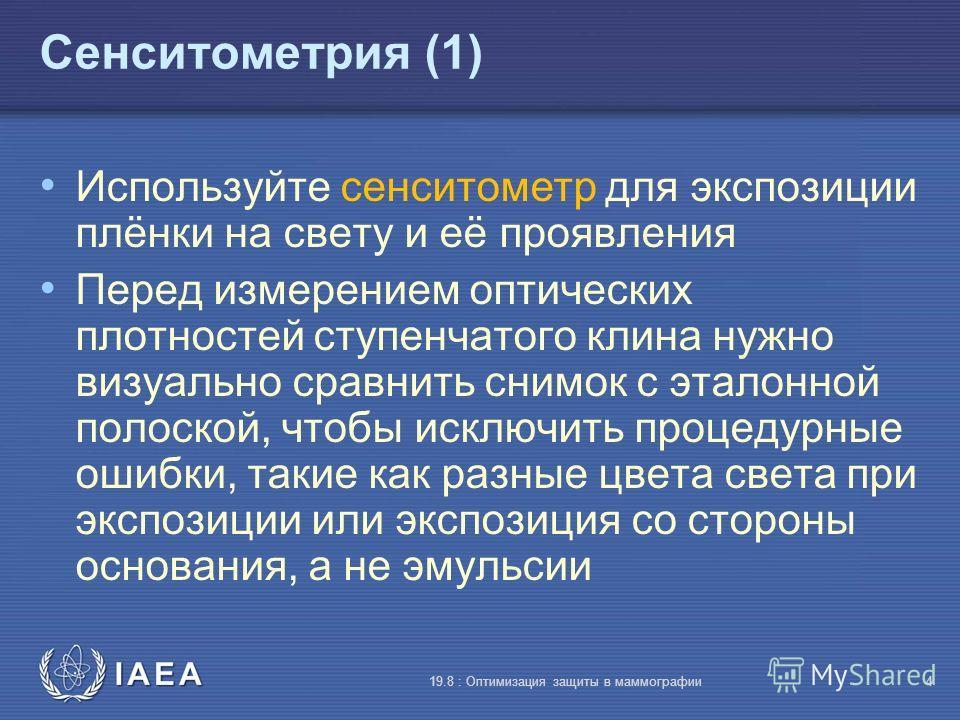 IAEA 19.8 : Оптимизация защиты в маммографии4 Сенситометрия (1) Используйте сенситометр для экспозиции плёнки на свету и её проявления Перед измерением оптических плотностей ступенчатого клина нужно визуально сравнить снимок с эталонной полоской, что