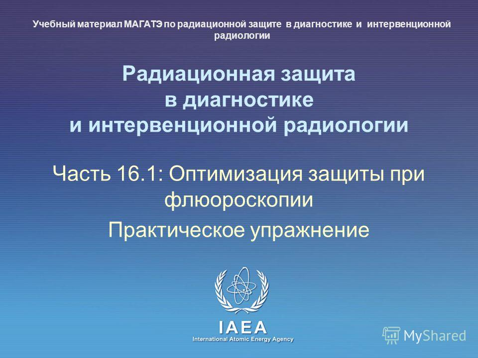 IAEA International Atomic Energy Agency Радиационная защита в диагностике и интервенционной радиологии Часть 16.1: Оптимизация защиты при флюороскопии Практическое упражнение Учебный материал МАГАТЭ по радиационной защите в диагностике и интервенцион
