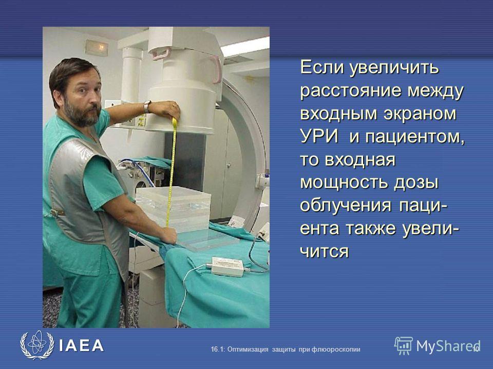 IAEA 16.1: Оптимизация защиты при флюороскопии10 Если увеличить расстояние между входным экраном УРИ и пациентом, то входная мощность дозы облучения паци- ента также увели- чится