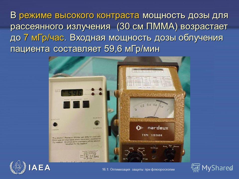IAEA 16.1: Оптимизация защиты при флюороскопии17 В режиме высокого контраста мощность дозы для рассеянного излучения (30 cм ПMMA) возрастает до 7 мГр/час. Входная мощность дозы облучения пациента составляет 59,6 мГр/мин