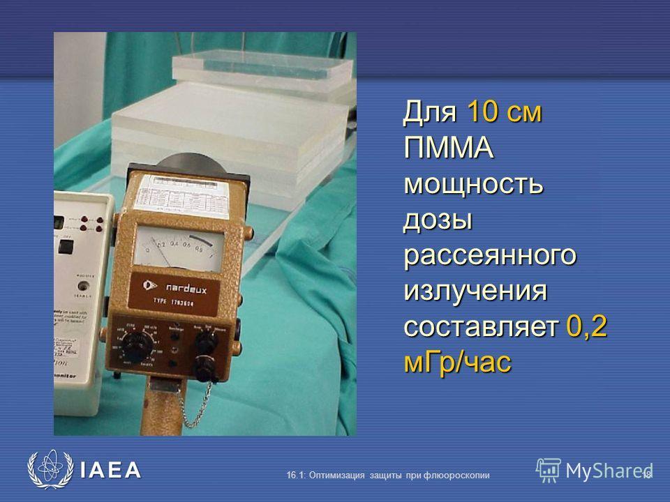 IAEA 16.1: Оптимизация защиты при флюороскопии18 Для 10 cм ПMMA мощность дозы рассеянного излучения составляет 0,2 мГр/час