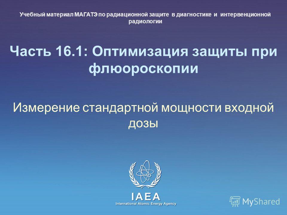 IAEA International Atomic Energy Agency Часть 16.1: Оптимизация защиты при флюороскопии Измерение стандартной мощности входной дозы Учебный материал МАГАТЭ по радиационной защите в диагностике и интервенционной радиологии