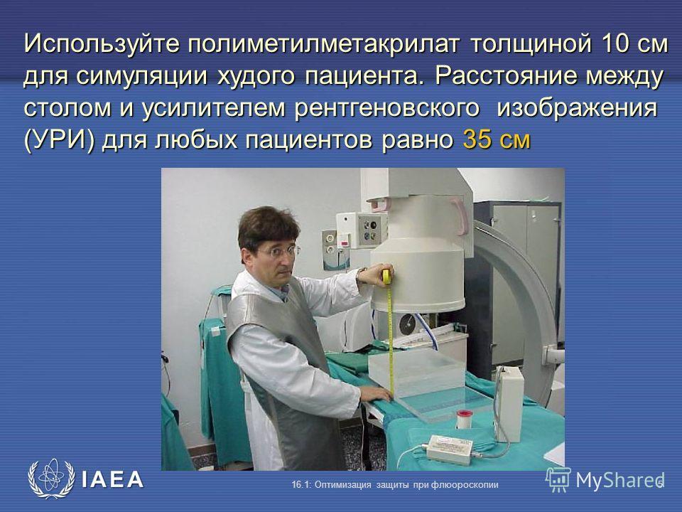 IAEA 16.1: Оптимизация защиты при флюороскопии5 Используйте полиметилметакрилат толщиной 10 см для симуляции худого пациента. Расстояние между столом и усилителем рентгеновского изображения (УРИ) для любых пациентов равно 35 cм