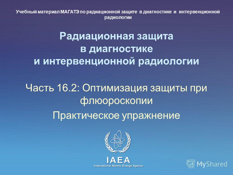 IAEA International Atomic Energy Agency Радиационная защита в диагностике и интервенционной радиологии Часть 16.2: Оптимизация защиты при флюороскопии Практическое упражнение Учебный материал МАГАТЭ по радиационной защите в диагностике и интервенцион