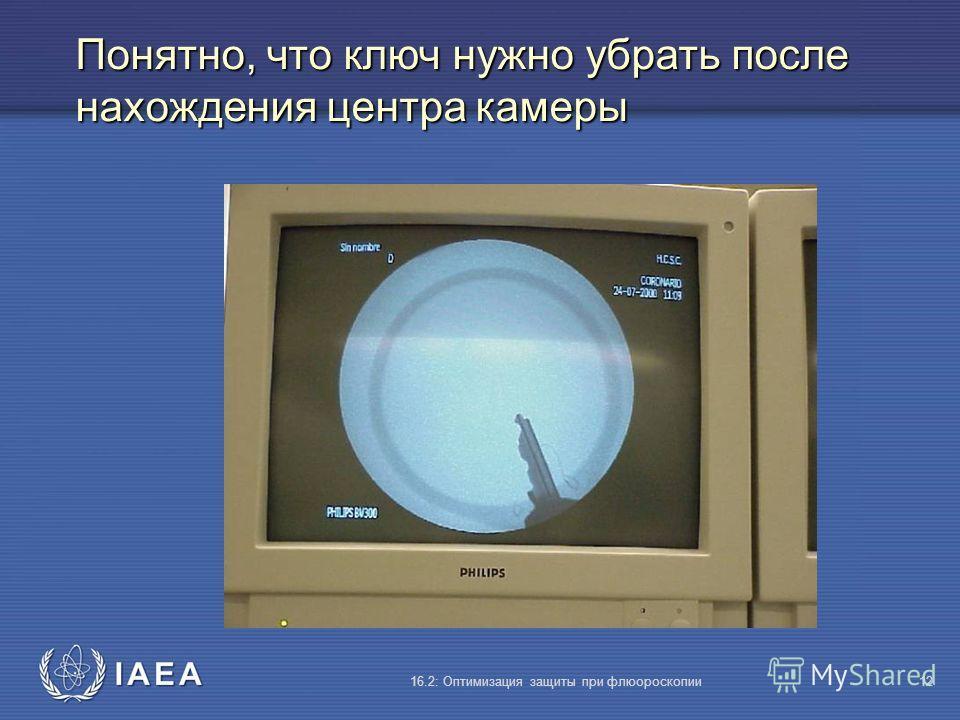 IAEA 16.2: Оптимизация защиты при флюороскопии12 Понятно, что ключ нужно убрать после нахождения центра камеры