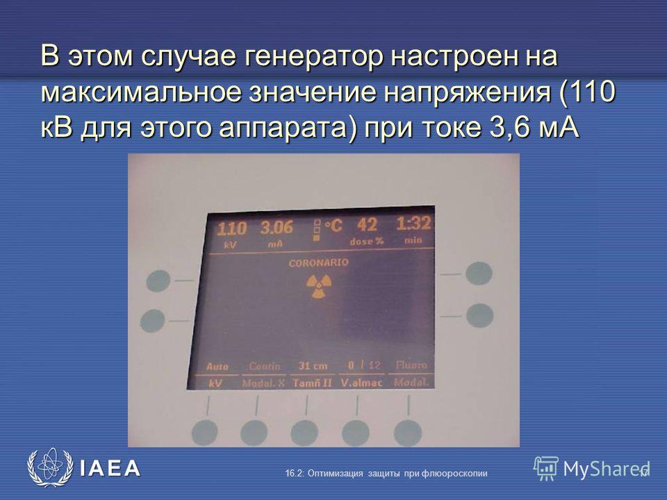 IAEA 16.2: Оптимизация защиты при флюороскопии17 В этом случае генератор настроен на максимальное значение напряжения (110 кВ для этого аппарата) при токе 3,6 мA