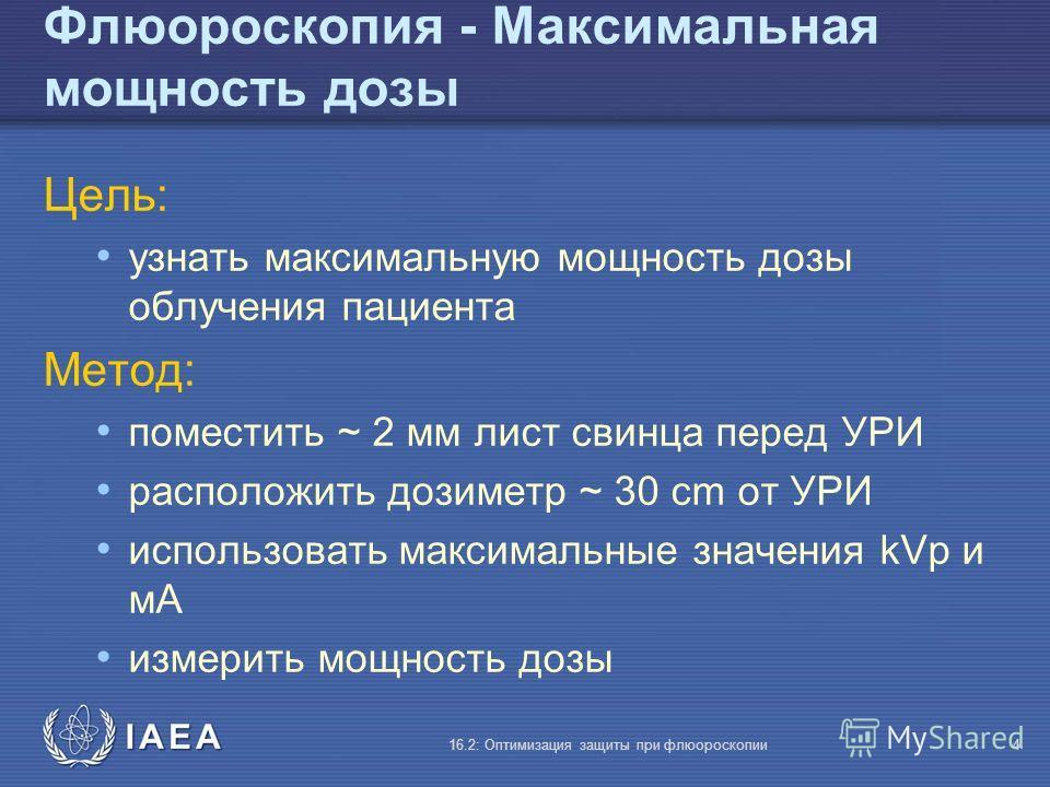 IAEA 16.2: Оптимизация защиты при флюороскопии4 Флюороскопия - Максимальная мощность дозы Цель: узнать максимальную мощность дозы облучения пациента Метод: поместить ~ 2 мм лист свинца перед УРИ расположить дозиметр ~ 30 cm от УРИ использовать максим