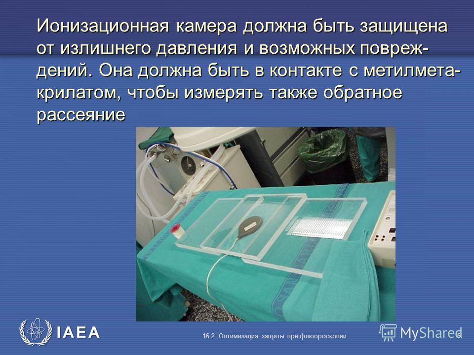 IAEA 16.2: Оптимизация защиты при флюороскопии6 Ионизационная камера должна быть защищена от излишнего давления и возможных повреж- дений. Она должна быть в контакте с метилмета- крилатом, чтобы измерять также обратное рассеяние