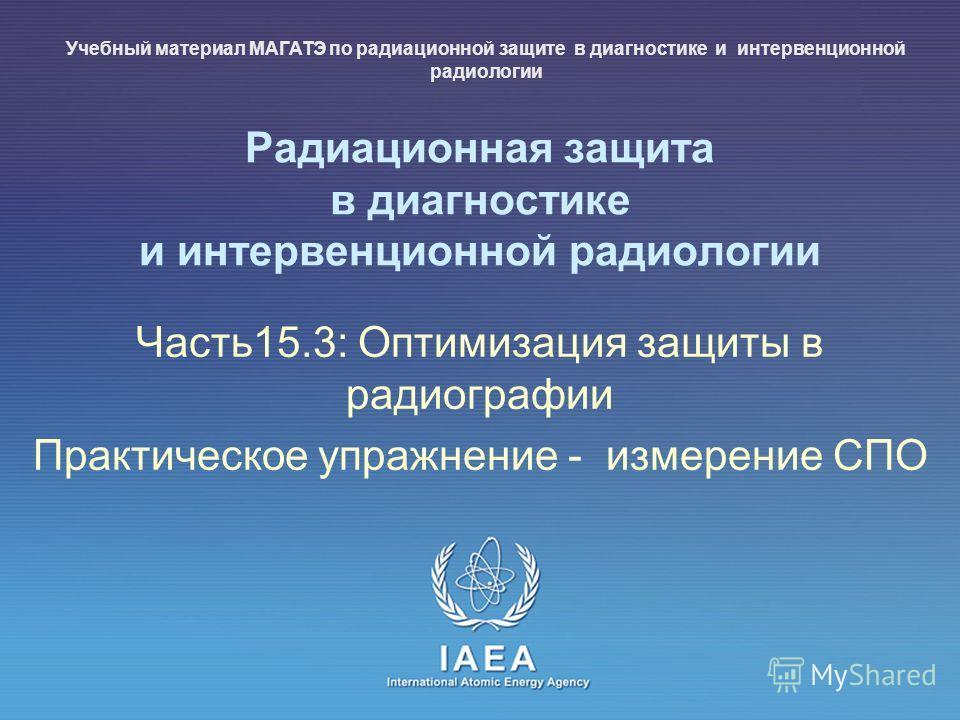 IAEA International Atomic Energy Agency Радиационная защита в диагностике и интервенционной радиологии Часть15.3: Оптимизация защиты в радиографии Практическое упражнение - измерение СПО Учебный материал МАГАТЭ по радиационной защите в диагностике и