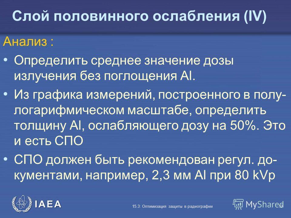 IAEA 15.3: Оптимизация защиты в радиографии12 Слой половинного ослабления (IV) Анализ : Определить среднее значение дозы излучения без поглощения Al. Из графика измерений, построенного в полу- логарифмическом масштабе, определить толщину Al, ослабляю