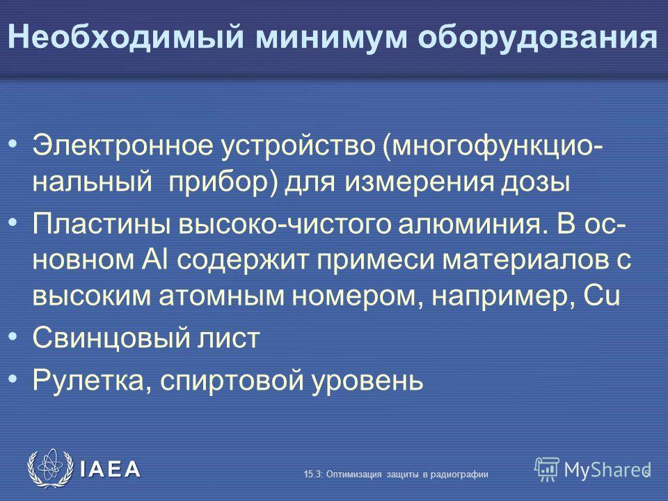 IAEA 15.3: Оптимизация защиты в радиографии5 Необходимый минимум оборудования Электронное устройство (многофункцио- нальный прибор) для измерения дозы Пластины высоко-чистого алюминия. В ос- новном Al содержит примеси материалов с высоким атомным ном