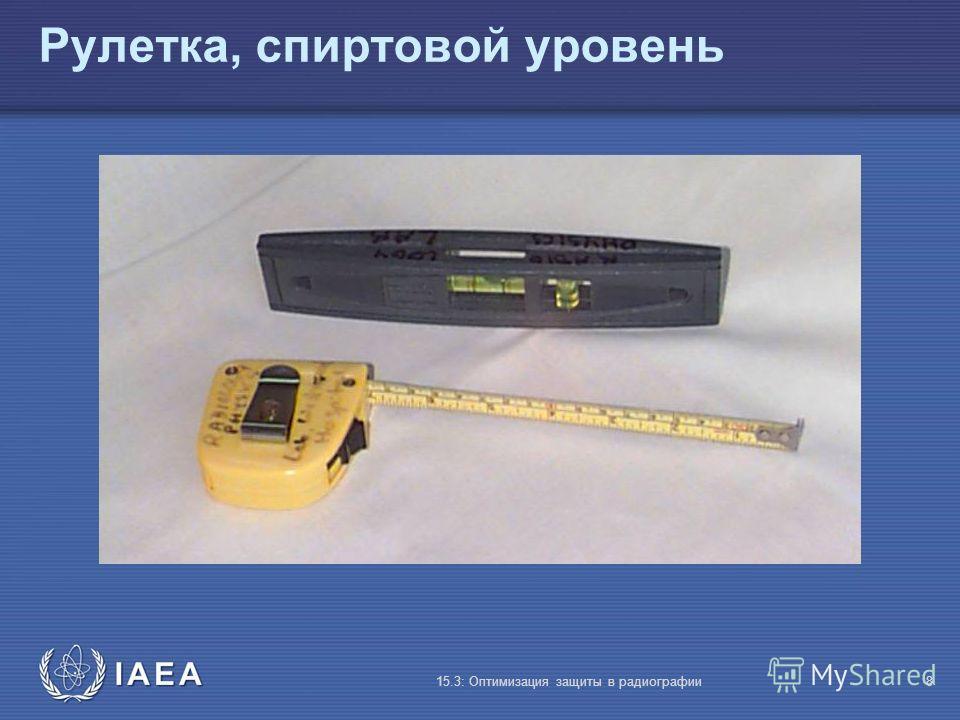 IAEA 15.3: Оптимизация защиты в радиографии8 Рулетка, спиртовой уровень