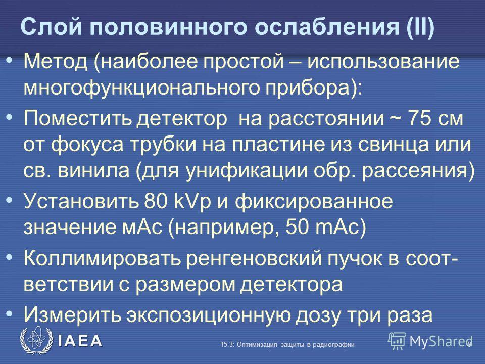 IAEA 15.3: Оптимизация защиты в радиографии9 Слой половинного ослабления (II) Метод (наиболее простой – использование многофункционального прибора): Поместить детектор на расстоянии ~ 75 см от фокуса трубки на пластине из свинца или св. винила (для у
