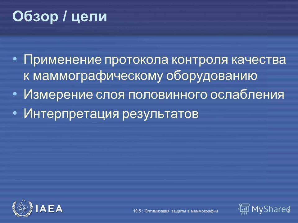 IAEA 19.5 : Оптимизация защиты в маммографии2 Обзор / цели Применение протокола контроля качества к маммографическому оборудованию Измерение слоя половинного ослабления Интерпретация результатов