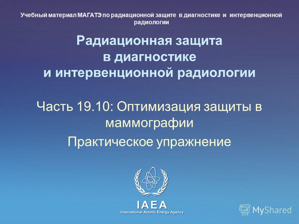 IAEA International Atomic Energy Agency Радиационная защита в диагностике и интервенционной радиологии Часть 19.10: Оптимизация защиты в маммографии Практическое упражнение Учебный материал МАГАТЭ по радиационной защите в диагностике и интервенционно