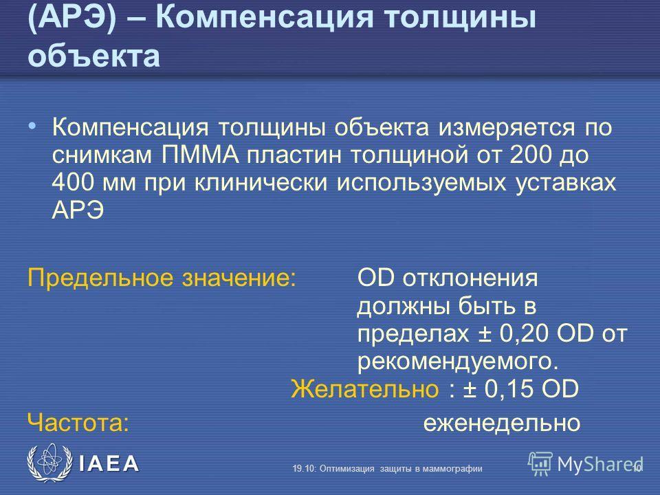 IAEA 19.10: Оптимизация защиты в маммографии10 (АРЭ) – Компенсация толщины объекта Компенсация толщины объекта измеряется по снимкам ПMMA пластин толщиной от 200 до 400 мм при клинически используемых уставках АРЭ Предельное значение: OD отклонения до
