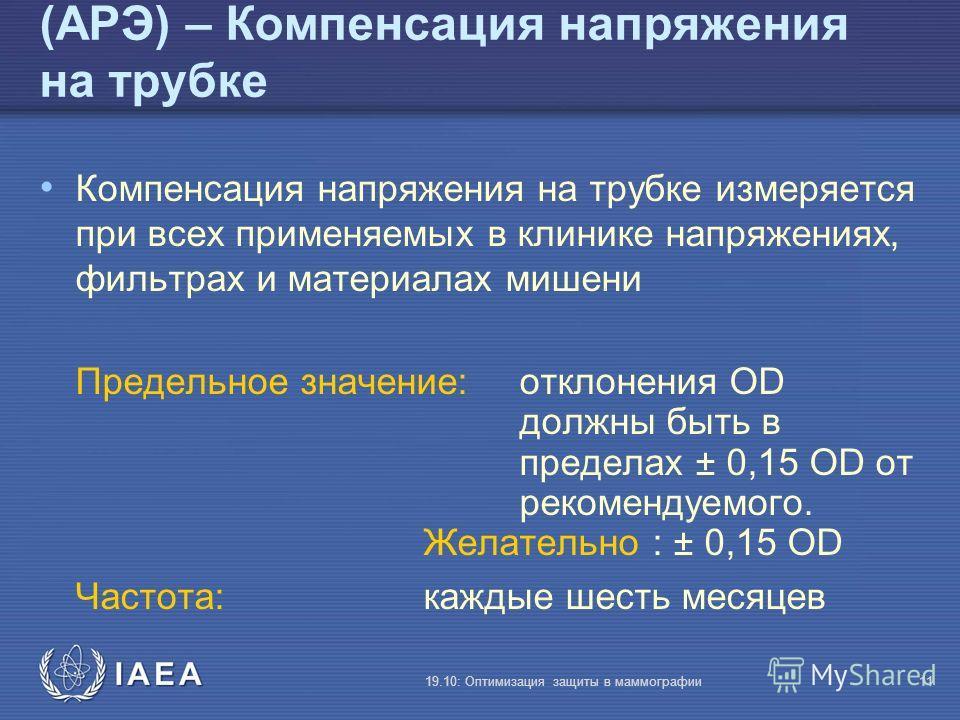 IAEA 19.10: Оптимизация защиты в маммографии11 (АРЭ) – Компенсация напряжения на трубке Компенсация напряжения на трубке измеряется при всех применяемых в клинике напряжениях, фильтрах и материалах мишени Предельное значение: отклонения OD должны быт