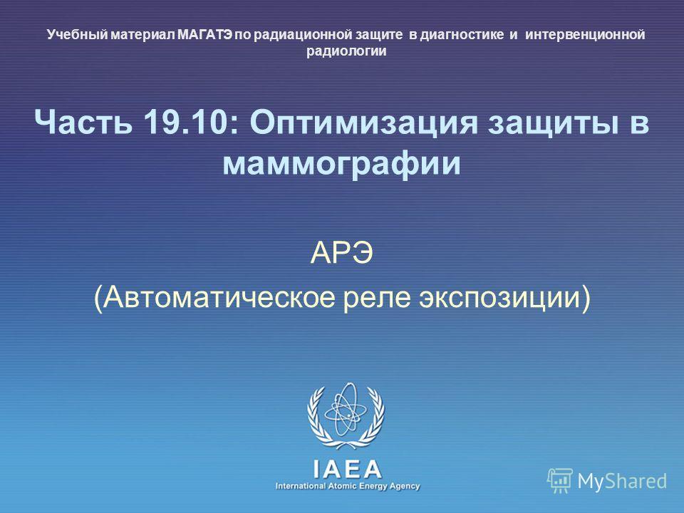 IAEA International Atomic Energy Agency Часть 19.10: Оптимизация защиты в маммографии АРЭ (Автоматическое реле экспозиции) Учебный материал МАГАТЭ по радиационной защите в диагностике и интервенционной радиологии