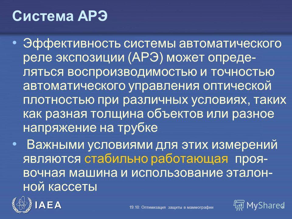 IAEA 19.10: Оптимизация защиты в маммографии4 Система АРЭ Эффективность системы автоматического реле экспозиции (АРЭ) может опреде- ляться воспроизводимостью и точностью автоматического управления оптической плотностью при различных условиях, таких к