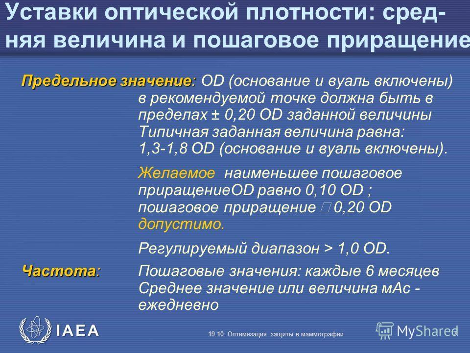 IAEA 19.10: Оптимизация защиты в маммографии7 Уставки оптической плотности: сред- няя величина и пошаговое приращение Предельное значение: Предельное значение: OD (основание и вуаль включены) в рекомендуемой точке должна быть в пределах ± 0,20 OD зад